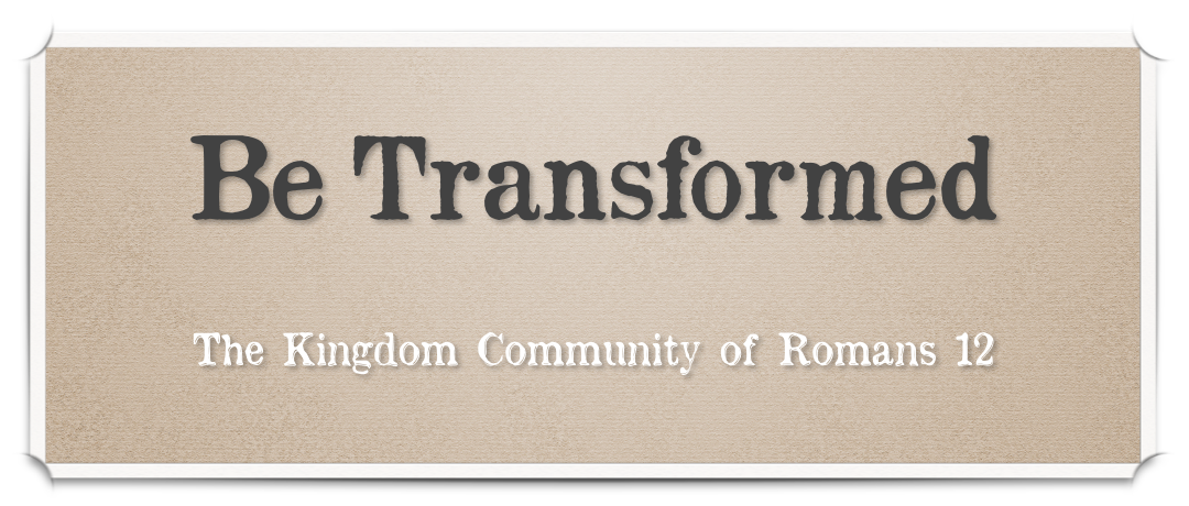 Sermon Series - Be Transformed - The Kingdom Community of Romans 12